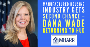 ManufacturedHousingIndustryGetsSecondChance–DanaWadeReturningToHUD_ManufacturedHousingAssocRegulatoryReformMHARRlogo